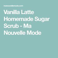 Vanilla Latte Homemade Sugar Scrub - Ma Nouvelle Mode