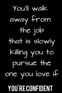 You'll walk away from the job that is slowly killing you to pursue the once you love if you're confident. As long as you don't need your insurance. Bad Boss Quotes, Job Quotes, Life Quotes, Change Quotes Job, Qoutes, Lesson Quotes, Quote Girl, Motivational Quotes, Inspirational Quotes