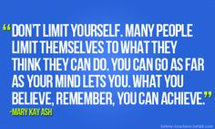 You can GO as far as your MIND will let you! Think BIG... have ENORMOUS dreams!! Don't limit yourself!