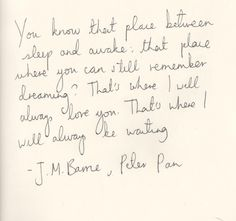 You know that place between sleep and awake: that place where you can still remember dreaming? That's where I will always love you. That's where I will always be waiting.   J.M. Barrie - Peter Pan
