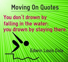 Moving on Quotes You don't drown by falling in the water; you drown by staying there Quote by Edwin Louis Cole. This quote is also categorized under procrastination quotes. Explanation about quote on laziness People who are lazy, generally procrastinate to escape until the last minute and...