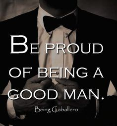 Be proud of being a good man.