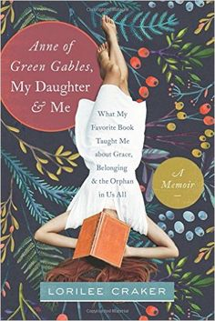 Anne of Green Gables, My Daughter, and Me: What My Favorite Book Taught Me about Grace, Belonging, and the Orphan in Us All: Lorilee Craker: 9781496403438: Amazon.com: Books