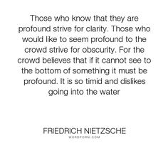 """Friedrich Nietzsche - """"Those who know that they are profound strive for clarity. Those who would like to..."""". philosophy, clarity, obscurantism"""