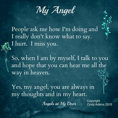 People ask me how I'm doing and I really don't know what to say. I hurt. I miss you. So, when I am by myself, I talk to you and hope that you can hear me all the way in heaven. Yes, my angel, you are always in my thoughts and in my heart. Missing My Husband, Missing My Love, I Miss My Mom, I Miss You, Allah, Grief Poems, Son Poems, Mom In Heaven, Funeral Poems
