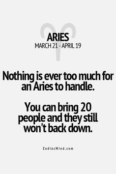 Nothing is ever too much for an Aries to handle. You can bring 20 people & they still won't back down.