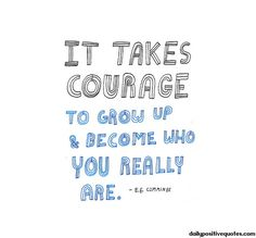 It Takes Courage to Grow up & Become Who You Really Are. From The Sage Years: Who You Really Are