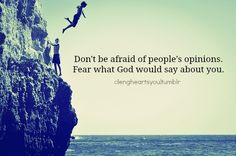 Don't be afraid of people's opinions.  Fear what God would say about you!