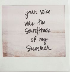 Your voice was the soundtrack to my summer. I could hear it like music in my mind, even though I couldn't hear your voice through my ears. I.. heard your voice in my heart