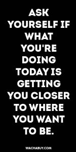 #inspiration #quote / ASK  YOURSELF IF WHAT YOU'RE DOING TODAY IS  GETTING YOU CLOSER TO WHERE YOU WANT TO BE.  TOMOROW.