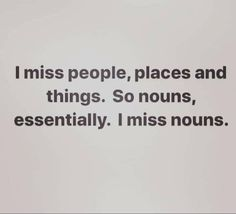 I miss people, places and things. So nouns essentially. I miss nouns.