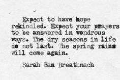 """""""Expect to have hope rekindled. Expect your prayers to be answered in wondrous ways. The dry seasons in life do not last. The spring rains will come again.""""-Sarah Ban Breathnach Image via. Pretty Words, Love Words, Beautiful Words, Beautiful Things, Beautiful Mess, Great Quotes, Quotes To Live By, Inspirational Quotes, Awesome Quotes"""