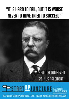 It is hard to fail, but it is worse never to have tried to succeed - Former president Theodore Roosevelt