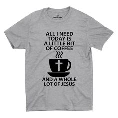 All I need Is A Little Bit Of Coffee And A Whole Lot Of Jesus Gray Unisex T-shirt | Sarcastic Me