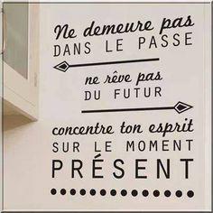 Ne demeure pas dans le passé, ne rêve pas du futur, concentre ton esprit sur le moment présent.