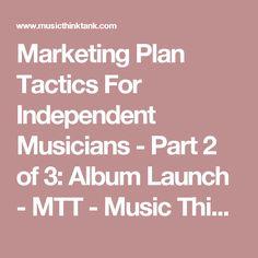 Marketing Plan Tactics For Independent Musicians - Part 2 of 3: AlbumLaunch - MTT - Music Think Tank
