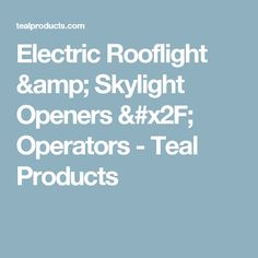 Electric Rooflight & Skylight Openers / Operators - Teal Products