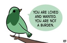 You are loved and wanted. You are not a burden.