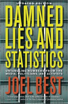 Damned Lies and Statistics: Untangling Numbers from the Media, Politicians, and Activists / Joel Best. The updated edition to Joel Best's classic guide to understanding how numbers can confuse us.