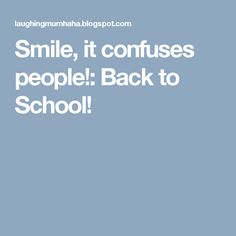 Smile, it confuses people!: Back to School!
