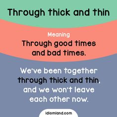 Idiom of the day: Through thick and thin. Meaning: Through good times and bad times. Example: We've been together through thick and thin, and we won't leave each other now.
