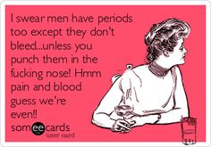 I swear men have periods too except they don't bleed...unless you punch them in the fucking nose! Hmm pain and blood guess we're even!!
