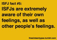 Fact #5: ISFJs are extremely aware of their own feelings, as well as other people's feelings.… But I'd say they are usually much better at picking up on the feelings of family, friends & people they know well.
