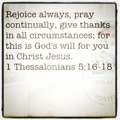 Rejoice always pray continually, give thanks in all circumstances; for this is God's will for you in Christ Jesus. Great Quotes, Quotes To Live By, Me Quotes, Inspirational Quotes, Favorite Bible Verses, Favorite Quotes, Cool Words, Wise Words, Pray Continually