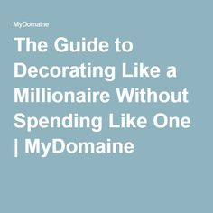 The Guide to Decorating Like a Millionaire Without Spending Like One | MyDomaine