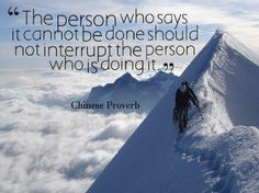 The person who says it cannot be done should not interrupt the person who is doing it - Chinese proverb