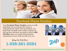 When is Facebook Phone Number accessible 1-850-361-8504? Our Facebook Phone Number 1-850-361-8504 is accessible all the time as we work beyond the time-limitation. So, you don't need to look at your watch to check the time. Simply dial this toll-free number and stay united with us. We shall give you a desired satisfaction according to you by solving your issues. For more information. http://www.mailsupportnumber.com/facebook-technical-support-number.html FACEBOOK PHONE NUMBER