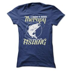 I DONT NEED THERAPY I JUST NEED TO GO FISHING T-Shirts, Hoodies. Get It Now ==►…
