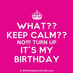 keepcalmbirthday | What?? Keep Calm?? No!!! Turn Up It's My Birthday' design on t-shirt ...