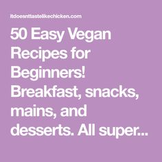 50 Easy Vegan Recipes for Beginners! Breakfast, snacks, mains, and desserts. All super easy and quick. Perfect for new cooks and new vegans.