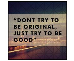 """""""Don't try to be original, just try to be good"""""""