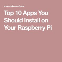 Top 10 Apps You Should Install on Your Raspberry Pi