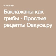 Баклажаны как грибы - Простые рецепты Овкусе.ру