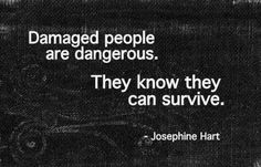quote: Damaged people are dangerous. They know they can survive. - Josephine Hart --- trauma, ptsd, abuse