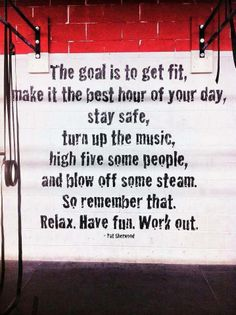 The goal is to get fit.  Make it the best hour of your day, stay safe, turn up the music, high five some people, and blow off some steam.  So remember that.  Relax.  Have fun.  Work out.  --Pat Sherwood
