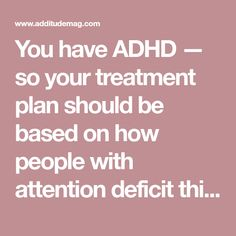 You have ADHD — so your treatment plan should be based on how people with attention deficit think, feel, and live. Here, expert solutions for children and adults.
