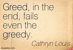 """Greed, in the end, fails even the greedy. This is a quote by Cathryn Louis that exemplifies the moral of the story of king Midas. Midas lets greed get the best of him and learns that money is not what makes happiness. Words Quotes, Wise Words, Me Quotes, Wisdom Quotes, Greedy People Quotes, Greed Quotes, Bon Entendeur, Thing 1, True Friends"