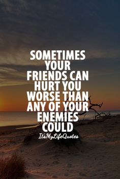 Sometimes your friends can hurt you worse than any of your enemies could. #quotes #friendship