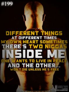2pac Quotes & Sayings (JEGiR KH Design) 199- Different things at different times. My own heart sometimes. There's two niggas inside me. One wants to live in peace, and the other... won't die unless he's free.