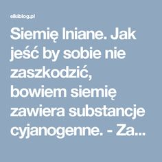 Siemię lniane. Jak jeść by sobie nie zaszkodzić, bowiem siemię zawiera substancje cyjanogenne. - Zamyślenia .....Zamyślenia ….. Superfoods, Health And Beauty, Healthy Life, Remedies, Health Fitness, Random Things, Life Hacks, Gardening, Therapy
