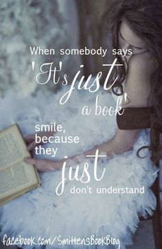When somebody says, 'It's just a book' I smile because they just don't understand.