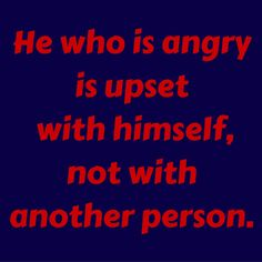 He who is angry is upset with himself, not with another person. #‎QuotesYouLove‬ ‪#‎QuoteOfTheDay‬ ‪#‎FeelingAngry‬ ‪#‎Angry‬ ‪#‎Anger‬ ‪#‎QuotesOnFeelingAngry‬ ‪#‎FeelingAngryQuotes‬ ‪#‎QuotesOnAnger‬ ‪#‎AngryQuotes ‬  Visit our website  for text status wallpapers.  www.quotesulove.com