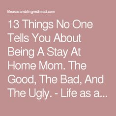 13 Things No One Tells You About Being A Stay At Home Mom. The Good, The Bad, And The Ugly. - Life as a Rambling Redhead.