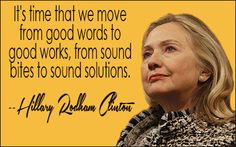 It's time we move from good words to good works, from sound bites to sound solutions.  ~ Hillary Rodham Clinton