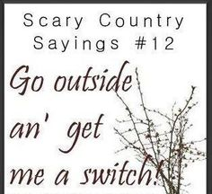 """Scary Country Sayings """"Go outside an' get me a switch!"""" My grandma and my mama ! Southern Humor, Southern Pride, Southern Ladies, Southern Sayings, Country Quotes, Southern Comfort, Simply Southern, Southern Charm, Southern Belle"""