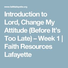 Introduction to Lord, Change My Attitude (Before It's Too Late) – Week 1 | Faith Resources Lafayette